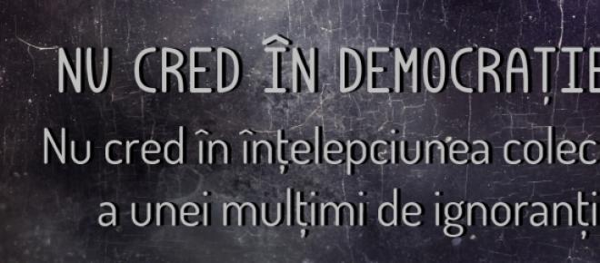 Nu cred intr-o democratie condusa de ignoranti
