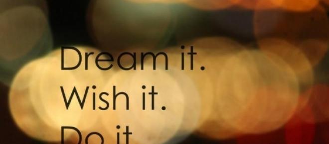 dream it, wish it and it will be - believe in it<br />
