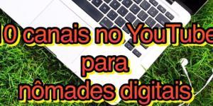 10 canais no YouTube para nômades digitais com especialistas no assunto