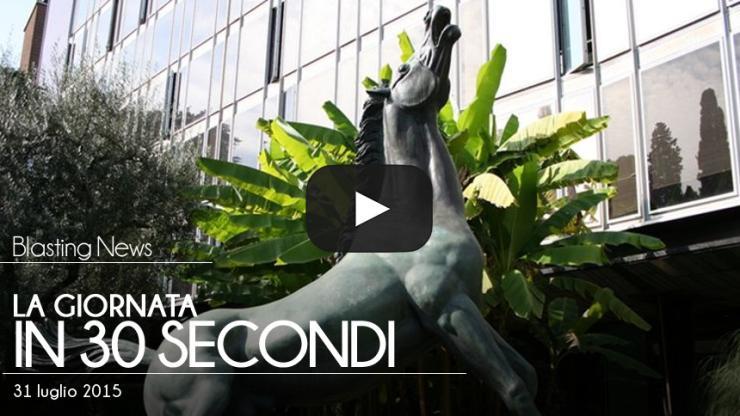 La giornata in 30 secondi - 31 luglio 2015